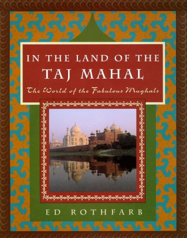 In the Land of the Taj Mahal: The World Of The Fabulous Mughals