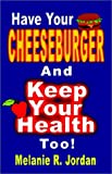 Have Your Cheeseburger and Keep Your Health Too, Melanie R. Jordan, 1591131774
