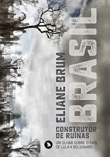 Brasil, construtor de ruínas: Um olhar sobre o Brasil, de Lula a Bolsonaro