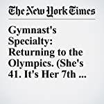 Gymnast's Specialty: Returning to the Olympics. (She's 41. It's Her 7th Trip) | Juliet Macur