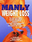 Manly Weight Loss: For Men Who Hate Aerobics and Carrot-Stick Diets, Finally, a Weight-Loss Program That Melts the Fat and Spares the Muscle