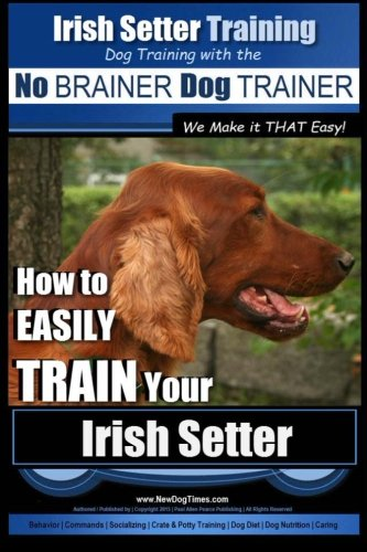 Irish Setter Training | Dog Training with the No BRAINER Dog TRAINER ~ We Make it THAT Easy!: How to EASILY TRAIN Your Irish Setter (Pets Irish Setters)