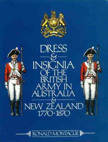 [Dress and Insignia of the British Army in Australia and New Zealand, 1770-1870] (Colonial Costumes 1700)
