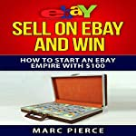 Sell on eBay and Win: How to Start an eBay Empire with $100, Volume 1 | Marc Pierce