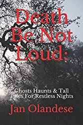 Death Be Not Loud:: Ghosts Haunts & Tall Tales For Restless Nights