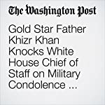 Gold Star Father Khizr Khan Knocks White House Chief of Staff on Military Condolence Controversy | John Wagner