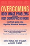 Overcoming Body Image Problems Including Body Dysmorphic Disorder: a Self-help Guide Using Cognitive Behavioural Techniques (Overcoming Books) by Rob Willson (2009-01-29)