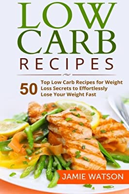 Low Carb: 50 Top Low Carb Recipes for Weight Loss Secrets to Effortlessly Lose Your Weight Fast (Low Carb, Low Carb Cookbook, Low Carb Diet, Low Carb Recipes,Low Carb Living)