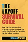 The Layoff Survival Guide: How You Can Negotiate Your Severance Agreement and Get the Added Benefits You Need to Bridge the Gap to Your Next Job