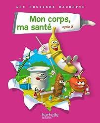 Les Dossiers Hachette Sciences Cycle 2 - Mon corps, ma santé - Livre de l'élève - Ed.2011