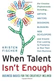 When Talent Isn't Enough: Business Basics for the Creatively Inclined: For Creative Professionals, Including… Artists, Writers, Designers, Bloggers, ... to Freelance or Run Their Own Business