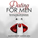Dating for Men: 3 Manuscripts: Attracting Women, How to Attract Women, and Charisma | Alexander Mikkelsen