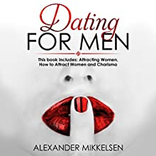 Dating for Men: 3 Manuscripts: Attracting Women, How to Attract Women, and Charisma Audiobook by Alexander Mikkelsen Narrated by Bob D.