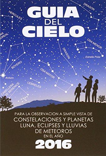Guía Del Cielo 2016: Para La Observación A Simple Vista De Constelaciones Y Planetas, Luna, Eclipses Y Lluvias De Meteoros