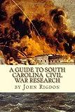 A Guide to South Carolina Civil War Research, John Rigdon, 1461007747