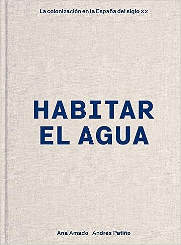 Habitar el agua: La colonización en la España del siglo XX Arte y foto: Amazon.es: Amado, Ana, Patiño, Andrés: Libros