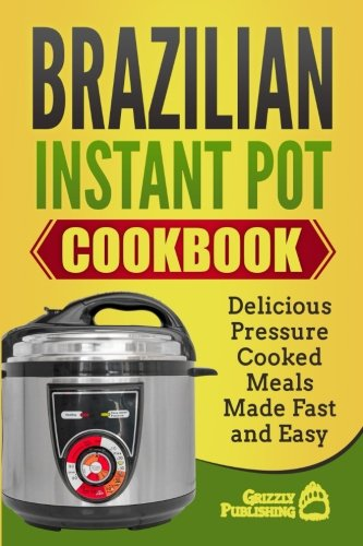 Brazilian Instant Pot Cookbook: Delicious Pressure Cooked Meals Made Fast and Easy by Grizzly Publishing