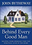 Behind Every Good Man : Helping Your Husband Take the Lead in the Home, Bytheway, John, 1606410725