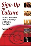 Sign-up for Culture : The Arts Marketer's Guide to Building an Effective E-mail List, Carr, Eugene, 0972914110