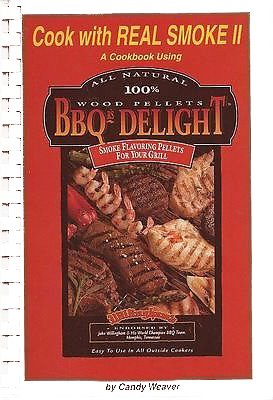 Cook with Real Smoke II: A Cookbook Using All Natural 100% BBQ's Delight Smoke Flavoring Pellets For Your Grill