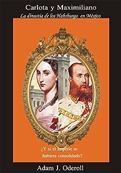 Carlota y Maximiliano: La dinastía de los Habsburgo en México de [Oderoll, Adam J.]