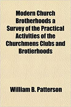 Modern Church Brotherhoods a Survey of the Practical Activities of the Churchmens Clubs and Brotierhoods