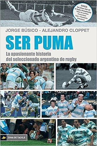Ser Puma: La apasionante historia del seleccionado de rugby argentino: Amazon.es: Jorge Búsico, Alejandro Cloppet: Libros