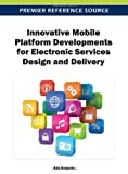 Innovative Mobile Platform Developments for Electronic Services Design and Delivery, Ada Scupola, 1466615680