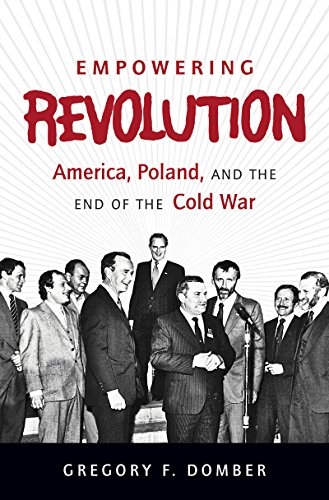 Empowering Revolution: America, Poland, and the End of the Cold War (The New Cold War History)