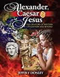 Alexander Caesar and Jesus : The Creators of Western Civilization and Beyond, Donley, Jeffery, 0757574890
