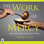 The Work of Mercy: Being the Hands and Heart of Christ | Mark P. Shea