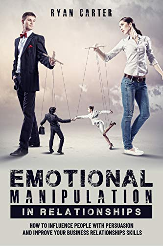 Emotional manipulation in relationships: How to influence people with persuasion and improve your business relationships skills learning the secrets of emotional intelligence and mind control