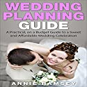 Wedding Planning Guide: A Practical, on a Budget Guide to a Sweet and Affordable Wedding Celebration Audiobook by Annie Ramsey Narrated by C.J. McAllister