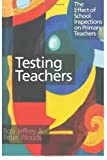 Testing Teachers : The Effects of Inspections on Primary Teachers, Jeffrey, Bob and Woods, Peter, 0750707860