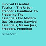Survival Essential Tactics: The Urban Prepper's Handbook to Preparing the Essentials for Modern Day Disasters | Evelyn Scott