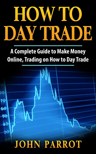 How to Day Trade: A Complete Guide to Make Money Online, Trading on How to Day Trade (Options Trading Book 1)