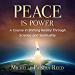 Peace Is Power: A Course in Shifting Reality Through Science and Spirituality | Michelle Paisley Reed