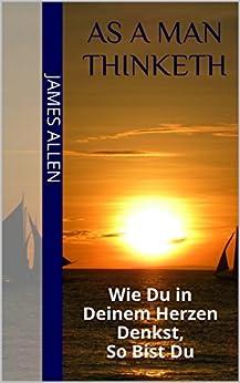As a Man Thinketh: Wie du in deinem Herzen denkst, so bist du (German Edition) by [Allen, James, Csöff, Michael]