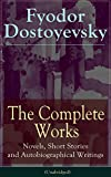 The Complete Works of Fyodor Dostoyevsky: Novels, Short Stories and Autobiographical Writings (Unabridged): The Entire Opus of the Great Russian Novelist. The Idiot, Notes from the Underground.