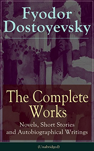 (The Complete Works of Fyodor Dostoyevsky: Novels, Short Stories and Autobiographical Writings (Unabridged): The Entire Opus of the Great Russian Novelist, ... The Idiot, Notes from the Underground...)
