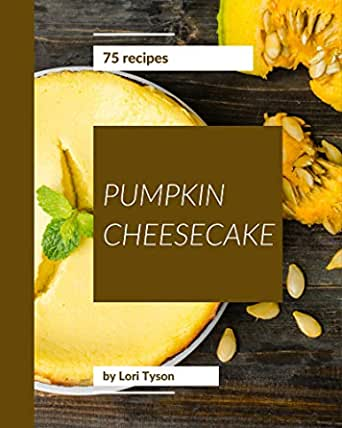 75 Pumpkin Cheesecake Recipes A Pumpkin Cheesecake Cookbook That Novice Can Cook Kindle Edition By Tyson Lori Cookbooks Food Wine Kindle Ebooks Amazon Com