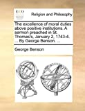 The Excellence of Moral Duties above Positive Institutions a Sermon Preached in St Thomas's, January 2, 1743-4 by George Benson, George Benson, 1170471528