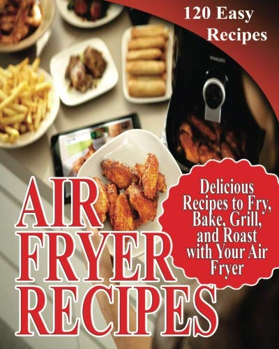 Air Fryer Recipes: 120 Delicious Recipes to Fry, Bake, Grill, and Roast with Your Air Fryer by Jean Gorge