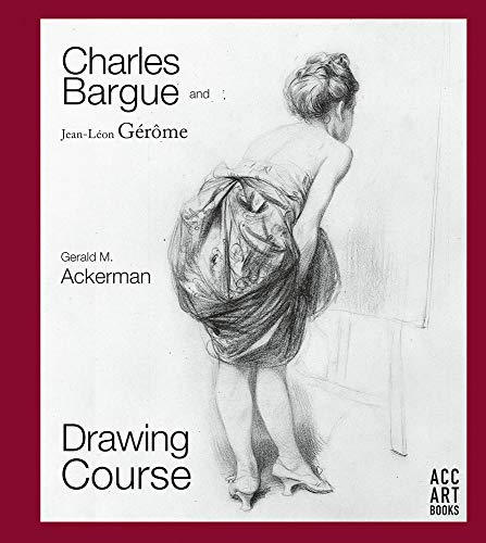 Charles Bargue and Jean-Leon Gerome: Drawing Course por Gerald M. Ackerman,Graydon Parrish