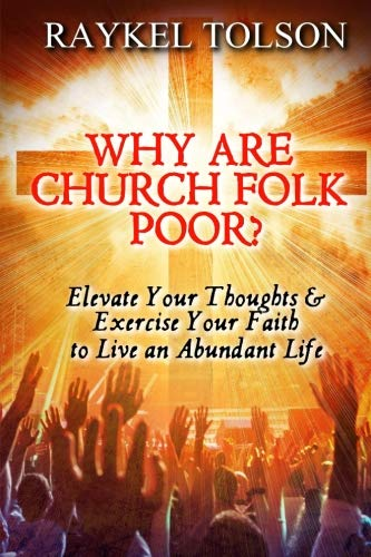 [BOOK] Why are Church Folk Poor?: Elevate Your Thoughts & Exercise Your Faith to Live an Abundant Life<br />KINDLE