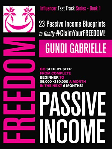 Passive Income Freedom: 23 Passive Income Blueprints: Go Step-by-Step from Complete Beginner to $5,000-10,000/mo in the next 6 Months! (Influencer Fast Track Series Book 1) by [Gabrielle, Gundi]