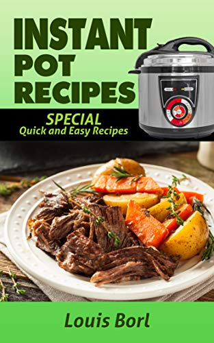INSTANT POT RECIPES: SPECIAL Quick and Easy recipes.  Instant pot recipes book  – Instant pot CookBook for beginners and Advanced Users by Louis Borl