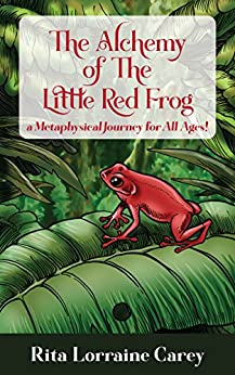 The Alchemy Of The Little Red Frog: a Metaphysical Journey for All Ages by [Carey, Rita Lorraine]