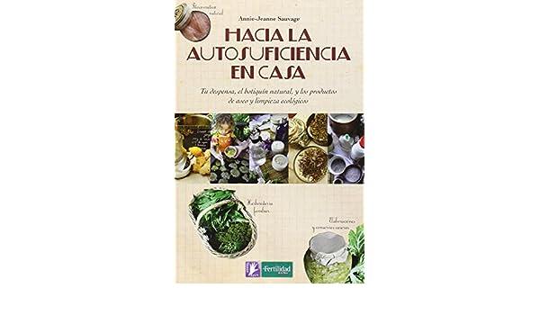 Hacia la autosuficiencia en casa: Tu despensa, el botiquín natural, y los productos de aseo y limpieza ecológicos: Annie-Jeanne Sauvage: 9788494369315: ...