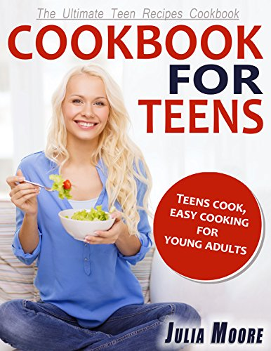 CookBook For Teens: Teens Cook, Easy Cooking for Young Adults - The Ultimate Teen Recipes Cookbook by Julia Moore